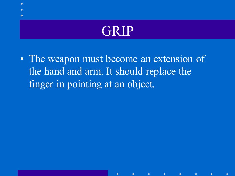 GRIP The weapon must become an extension of the hand and arm.