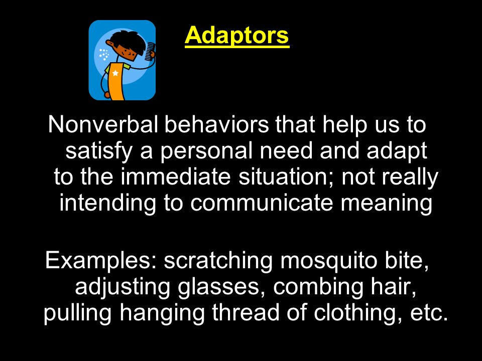 Adaptors Nonverbal behaviors that help us to satisfy a personal need and adapt to the immediate situation; not really intending to communicate meaning