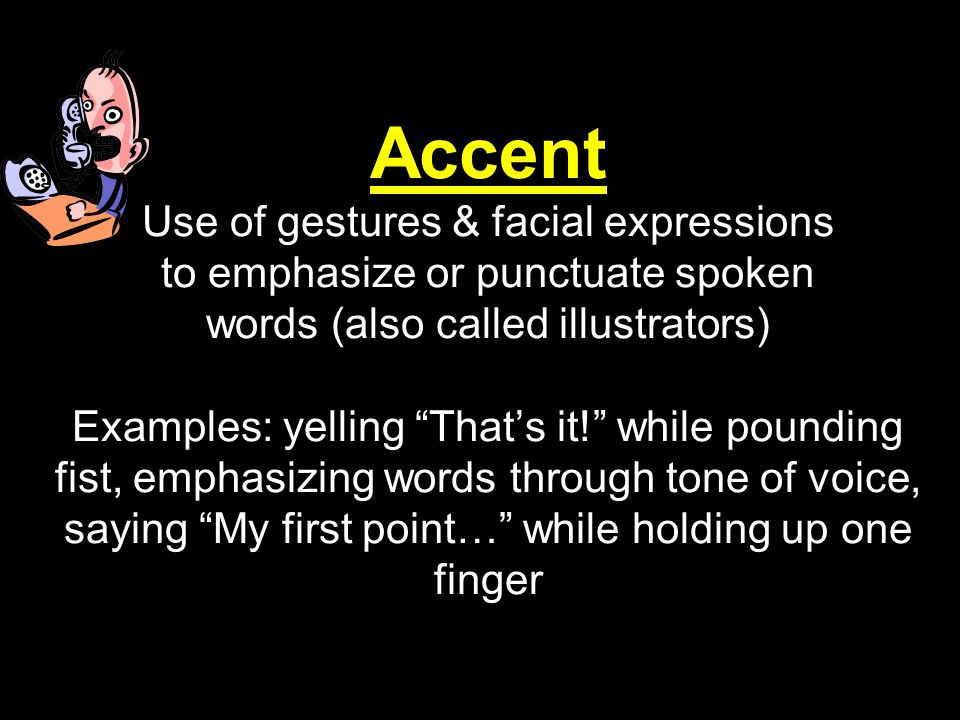 """Accent Use of gestures & facial expressions to emphasize or punctuate spoken words (also called illustrators) Examples: yelling """"That's it!"""" while pou"""