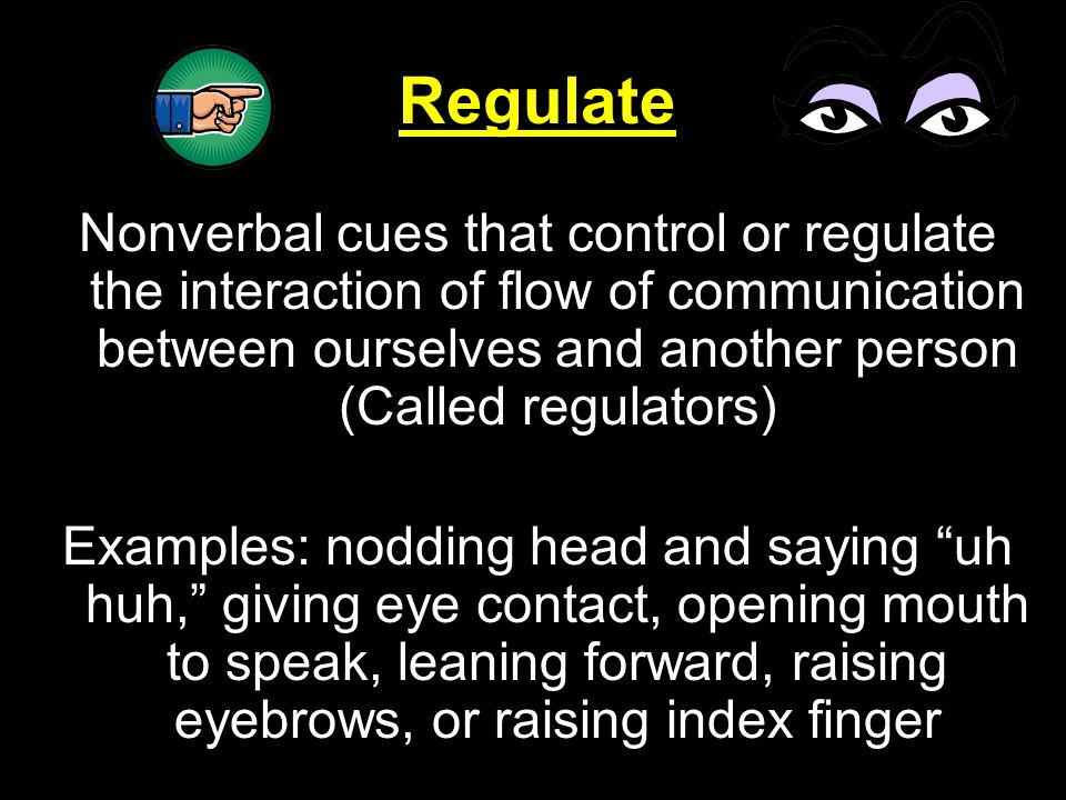 Regulate Nonverbal cues that control or regulate the interaction of flow of communication between ourselves and another person (Called regulators) Exa