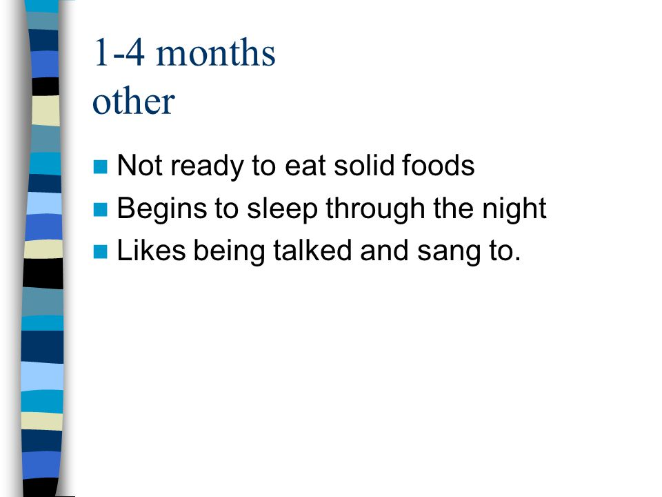 1-4 months other Not ready to eat solid foods Begins to sleep through the night Likes being talked and sang to.