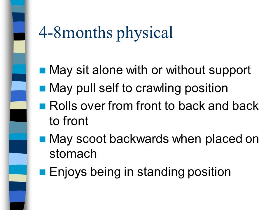 4-8months physical May sit alone with or without support May pull self to crawling position Rolls over from front to back and back to front May scoot