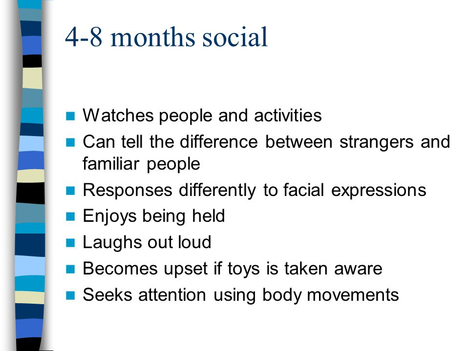 4-8 months social Watches people and activities Can tell the difference between strangers and familiar people Responses differently to facial expressi