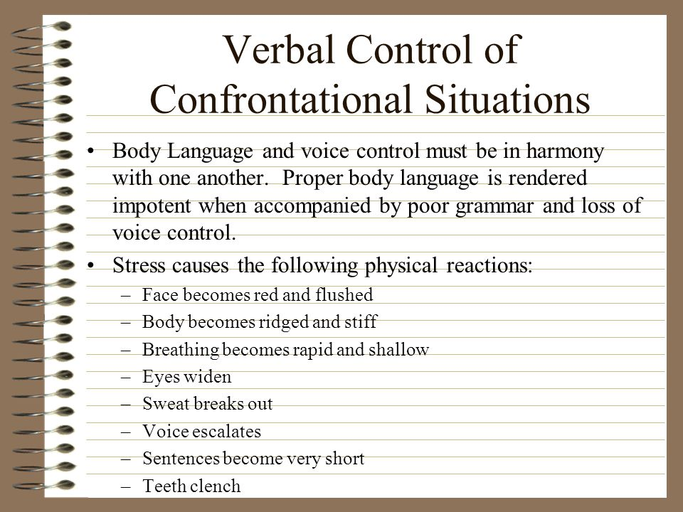 Verbal Control of Confrontational Situations Body Language and voice control must be in harmony with one another. Proper body language is rendered imp