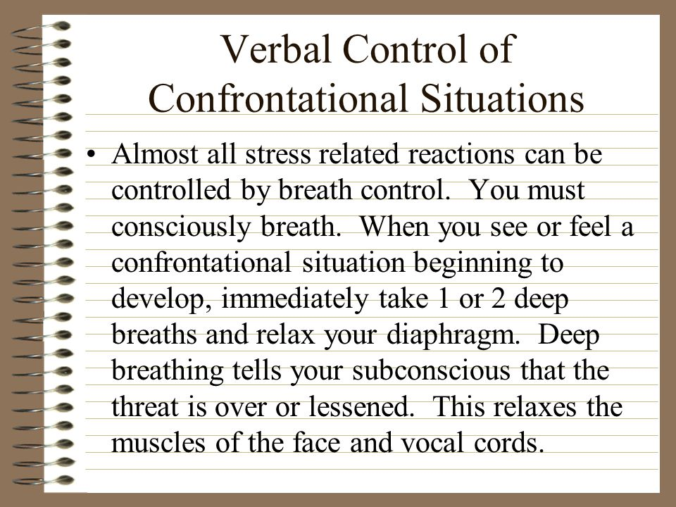 Verbal Control of Confrontational Situations Almost all stress related reactions can be controlled by breath control. You must consciously breath. Whe