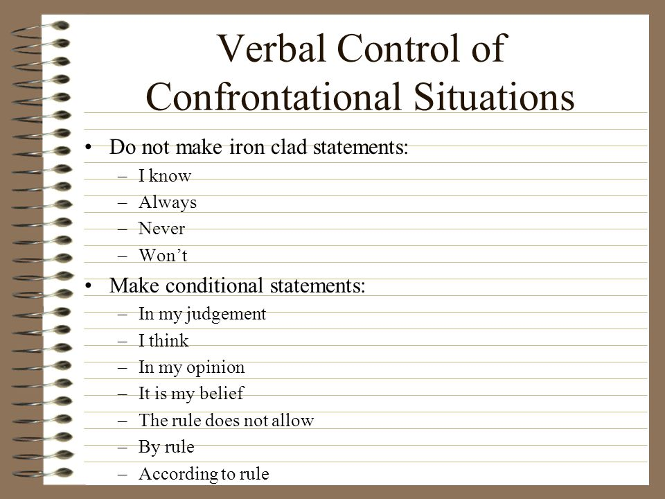 Verbal Control of Confrontational Situations Do not make iron clad statements: –I know –Always –Never –Won't Make conditional statements: –In my judge