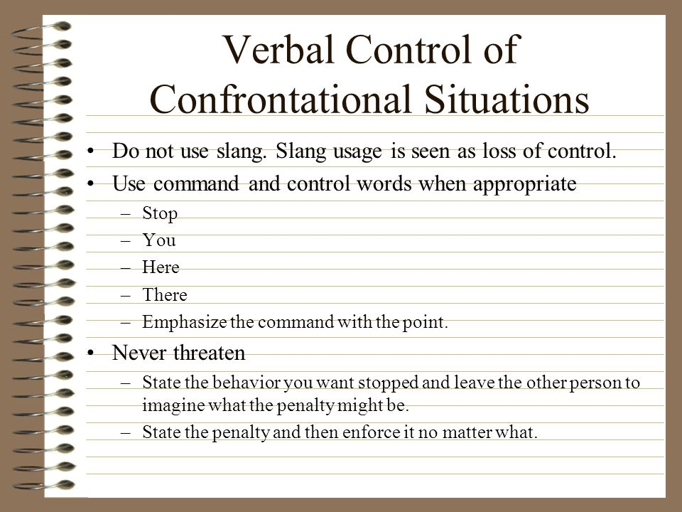 Verbal Control of Confrontational Situations Do not use slang. Slang usage is seen as loss of control. Use command and control words when appropriate