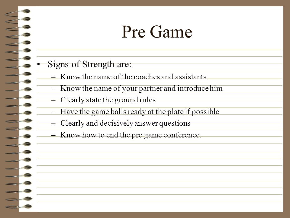 Pre Game Signs of Strength are: –Know the name of the coaches and assistants –Know the name of your partner and introduce him –Clearly state the groun
