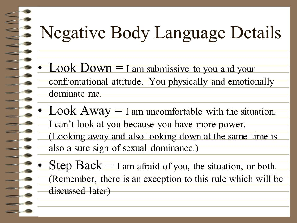 Negative Body Language Details Look Down = I am submissive to you and your confrontational attitude. You physically and emotionally dominate me. Look