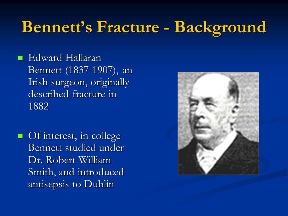 Bennett's Fracture - Background Edward Hallaran Bennett (1837-1907), an Irish surgeon, originally described fracture in 1882 Edward Hallaran Bennett (1837-1907), an Irish surgeon, originally described fracture in 1882 Of interest, in college Bennett studied under Dr.