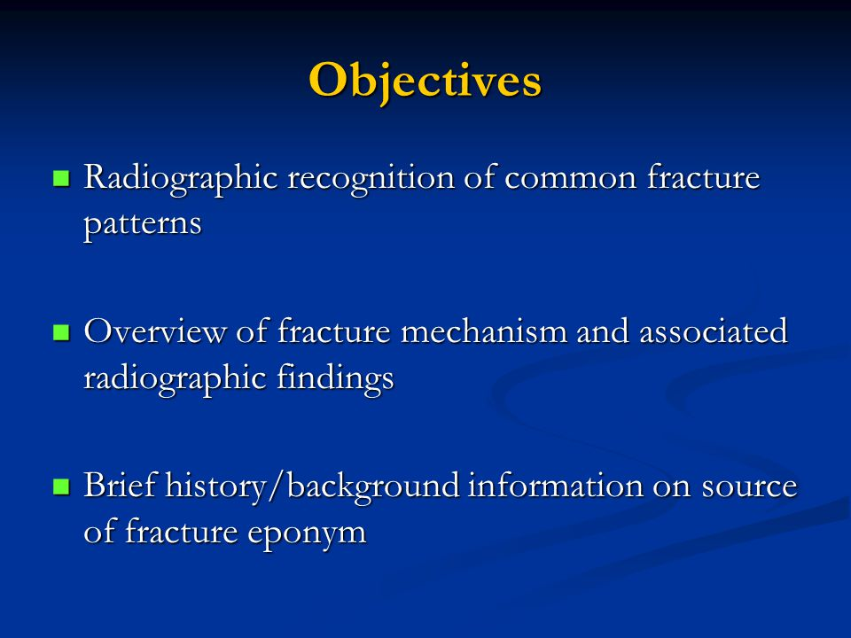 Objectives Radiographic recognition of common fracture patterns Radiographic recognition of common fracture patterns Overview of fracture mechanism an