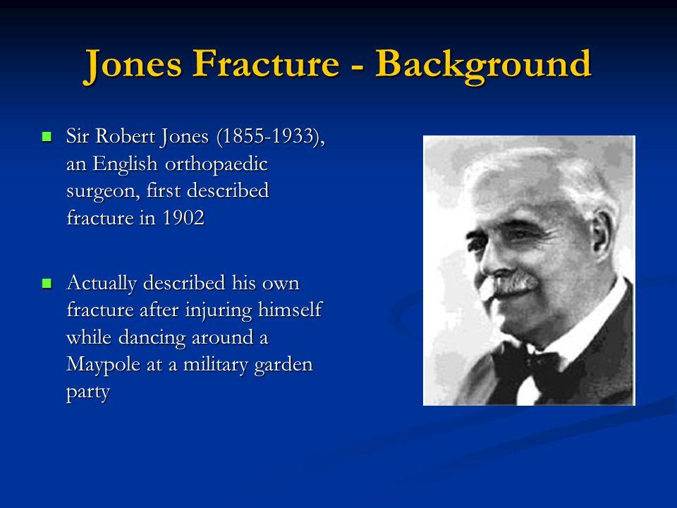 Jones Fracture - Background Sir Robert Jones (1855-1933), an English orthopaedic surgeon, first described fracture in 1902 Sir Robert Jones (1855-1933