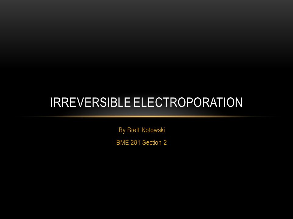 By Brett Kotowski BME 281 Section 2 IRREVERSIBLE ELECTROPORATION