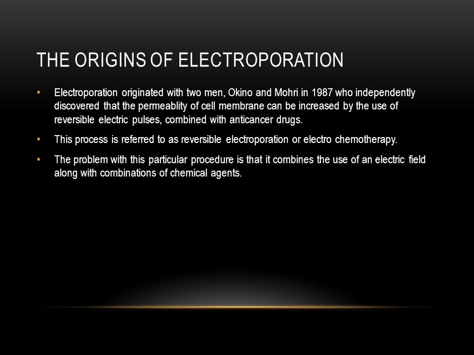 THE ORIGINS OF ELECTROPORATION Electroporation originated with two men, Okino and Mohri in 1987 who independently discovered that the permeablity of cell membrane can be increased by the use of reversible electric pulses, combined with anticancer drugs.