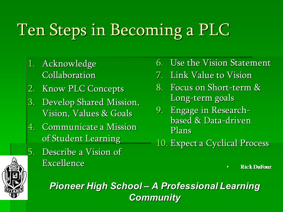Ten Steps in Becoming a PLC 1.Acknowledge Collaboration 2.Know PLC Concepts 3.Develop Shared Mission, Vision, Values & Goals 4.Communicate a Mission of Student Learning 5.Describe a Vision of Excellence 6.Use the Vision Statement 7.Link Value to Vision 8.Focus on Short-term & Long-term goals 9.Engage in Research- based & Data-driven Plans 10.Expect a Cyclical Process  Rick DuFour Pioneer High School – A Professional Learning Community