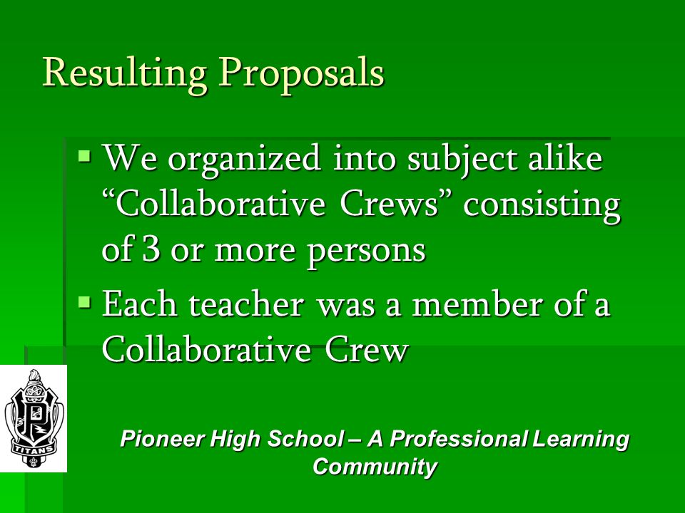 Resulting Proposals  We organized into subject alike Collaborative Crews consisting of 3 or more persons  Each teacher was a member of a Collaborative Crew Pioneer High School – A Professional Learning Community