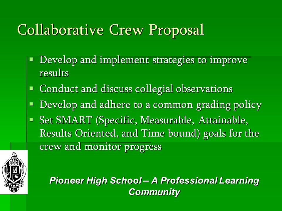 Collaborative Crew Proposal  Develop and implement strategies to improve results  Conduct and discuss collegial observations  Develop and adhere to a common grading policy  Set SMART (Specific, Measurable, Attainable, Results Oriented, and Time bound) goals for the crew and monitor progress Pioneer High School – A Professional Learning Community