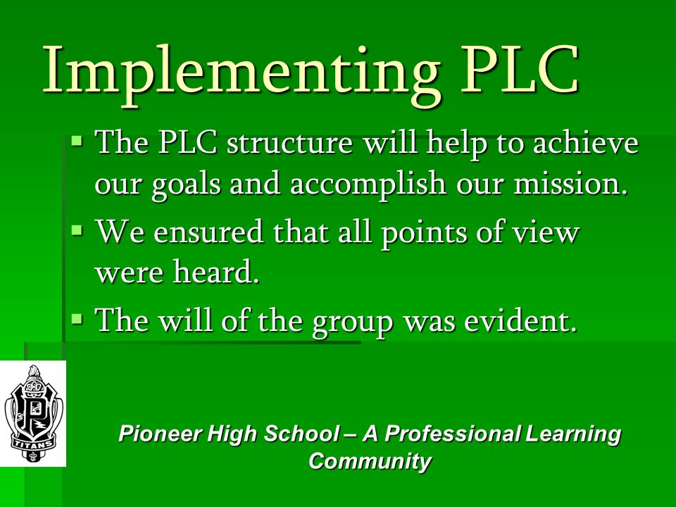 Implementing PLC  The PLC structure will help to achieve our goals and accomplish our mission.