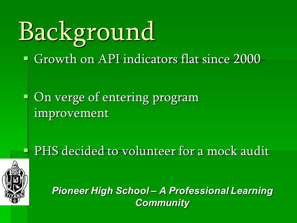 Background  Growth on API indicators flat since 2000  On verge of entering program improvement  PHS decided to volunteer for a mock audit Pioneer High School – A Professional Learning Community