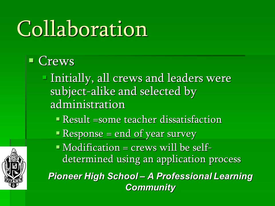 Collaboration  Crews  Initially, all crews and leaders were subject-alike and selected by administration  Result =some teacher dissatisfaction  Response = end of year survey  Modification = crews will be self- determined using an application process Pioneer High School – A Professional Learning Community