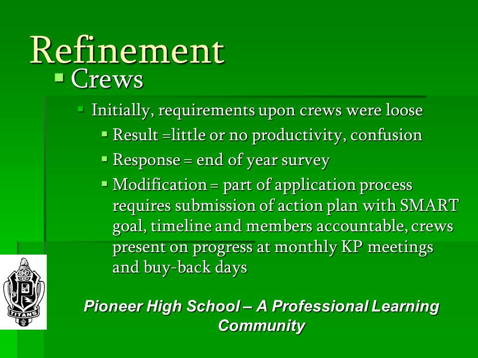 Refinement  Crews  Initially, requirements upon crews were loose  Result =little or no productivity, confusion  Response = end of year survey  Modification = part of application process requires submission of action plan with SMART goal, timeline and members accountable, crews present on progress at monthly KP meetings and buy-back days Pioneer High School – A Professional Learning Community