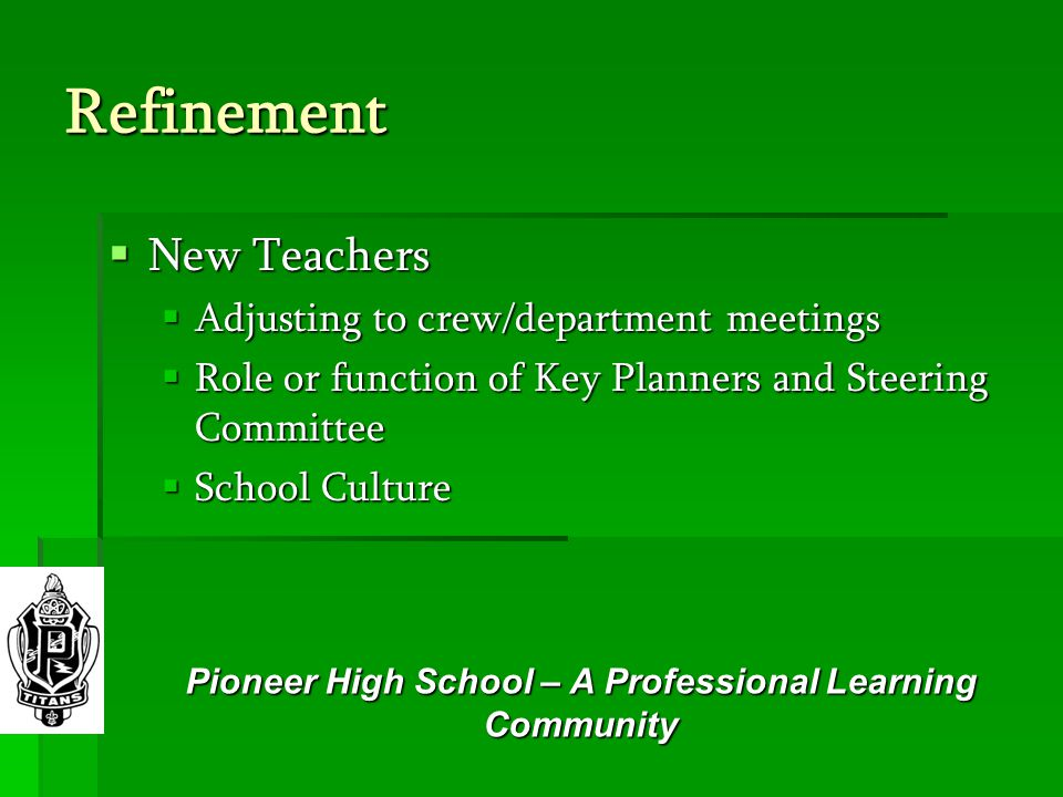 Refinement  New Teachers  Adjusting to crew/department meetings  Role or function of Key Planners and Steering Committee  School Culture Pioneer High School – A Professional Learning Community