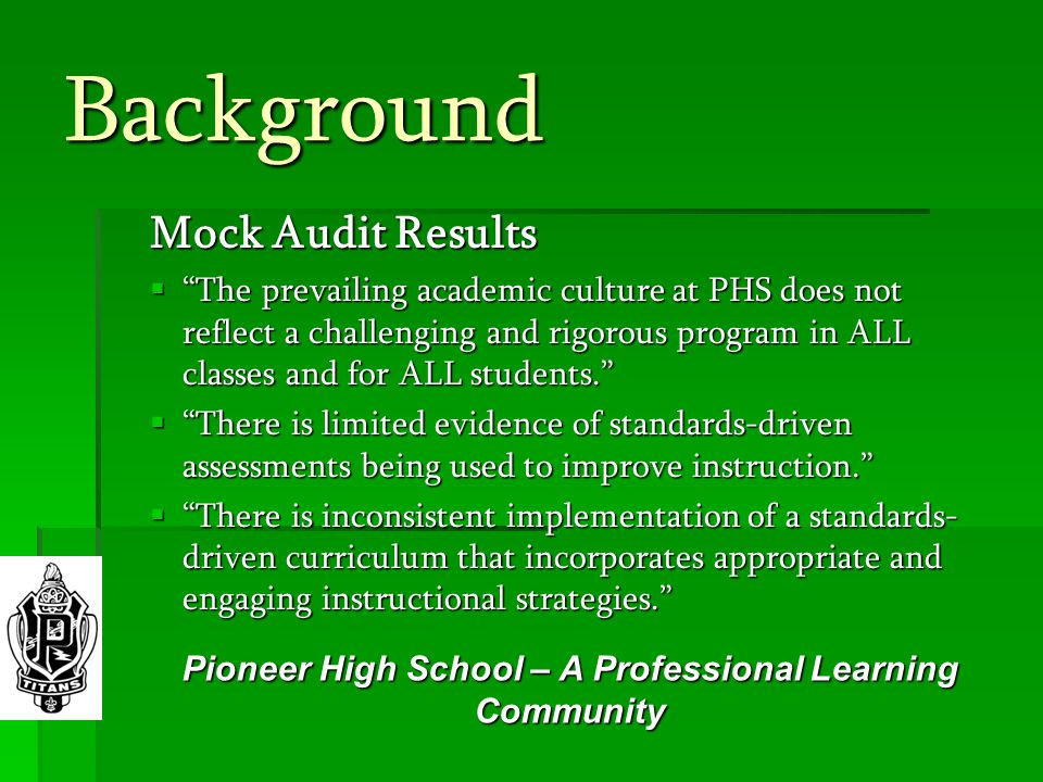 Background Mock Audit Results  The prevailing academic culture at PHS does not reflect a challenging and rigorous program in ALL classes and for ALL students.  There is limited evidence of standards-driven assessments being used to improve instruction.  There is inconsistent implementation of a standards- driven curriculum that incorporates appropriate and engaging instructional strategies. Pioneer High School – A Professional Learning Community