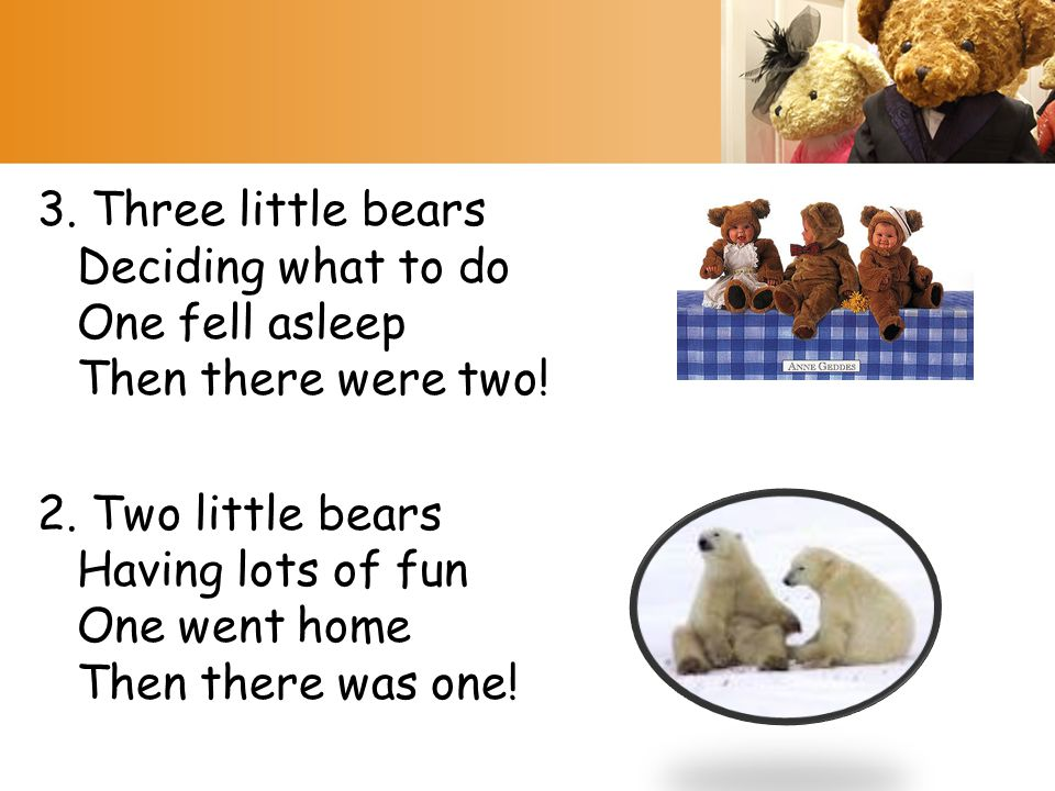 3. Three little bears Deciding what to do One fell asleep Then there were two! 2. Two little bears Having lots of fun One went home Then there was one
