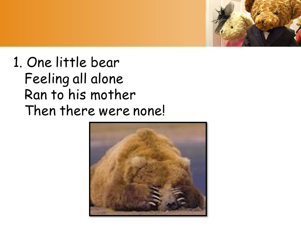 1. One little bear Feeling all alone Ran to his mother Then there were none!