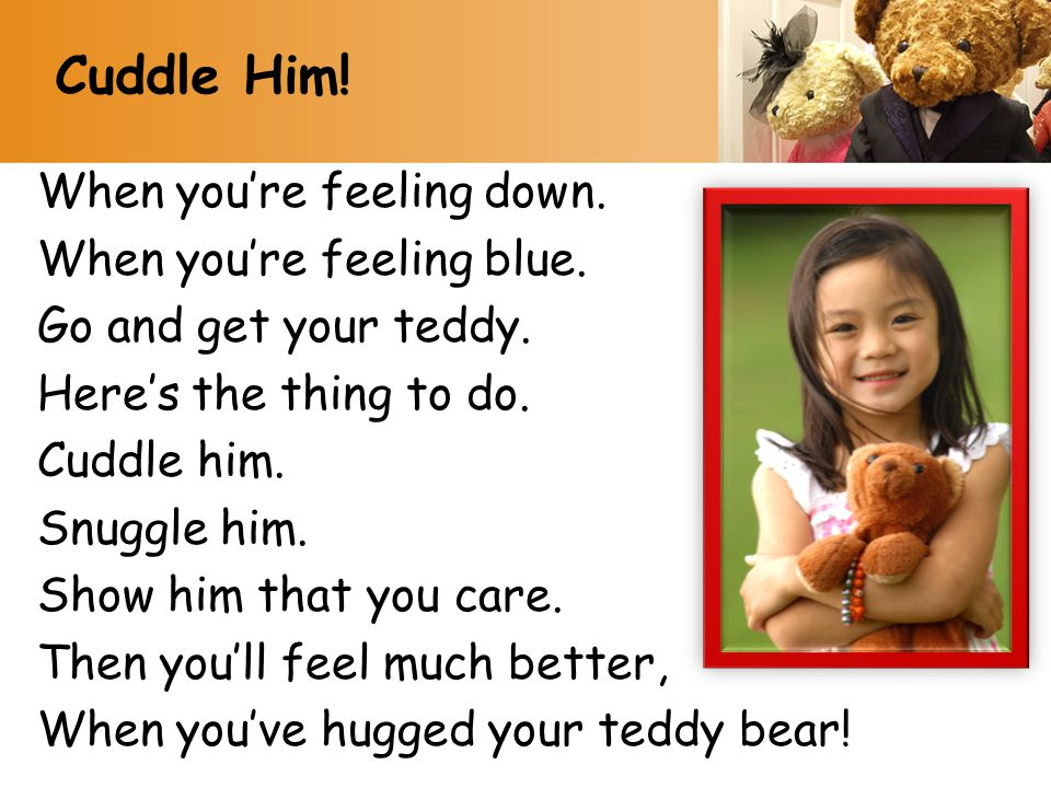 When you're feeling down. When you're feeling blue. Go and get your teddy. Here's the thing to do. Cuddle him. Snuggle him. Show him that you care. Th