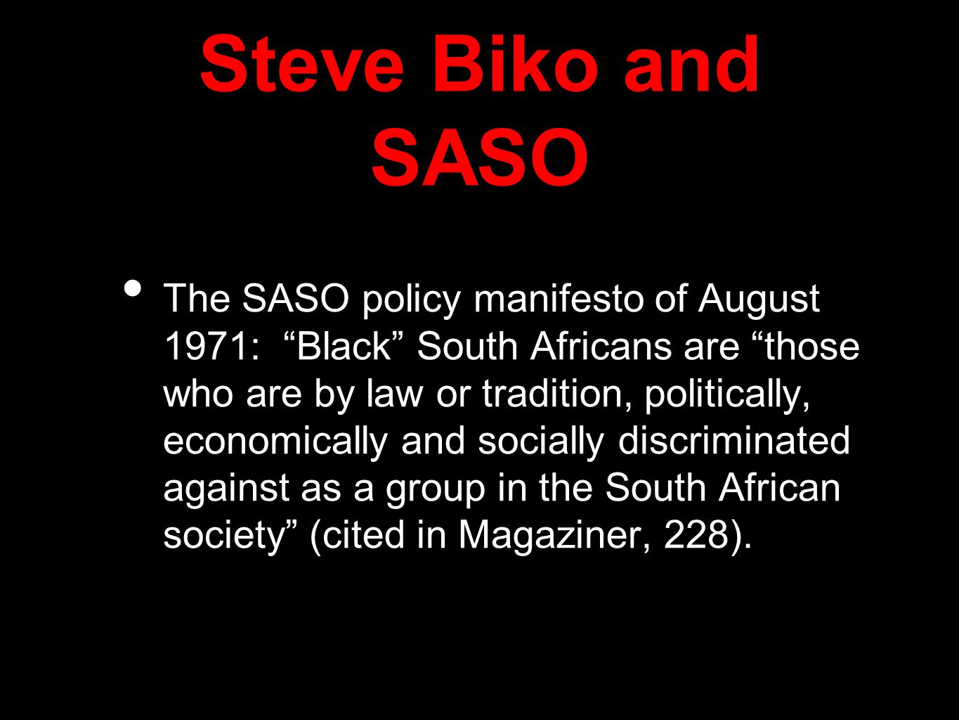 Steve Biko and SASO The SASO policy manifesto of August 1971: Black South Africans are those who are by law or tradition, politically, economically and socially discriminated against as a group in the South African society (cited in Magaziner, 228).