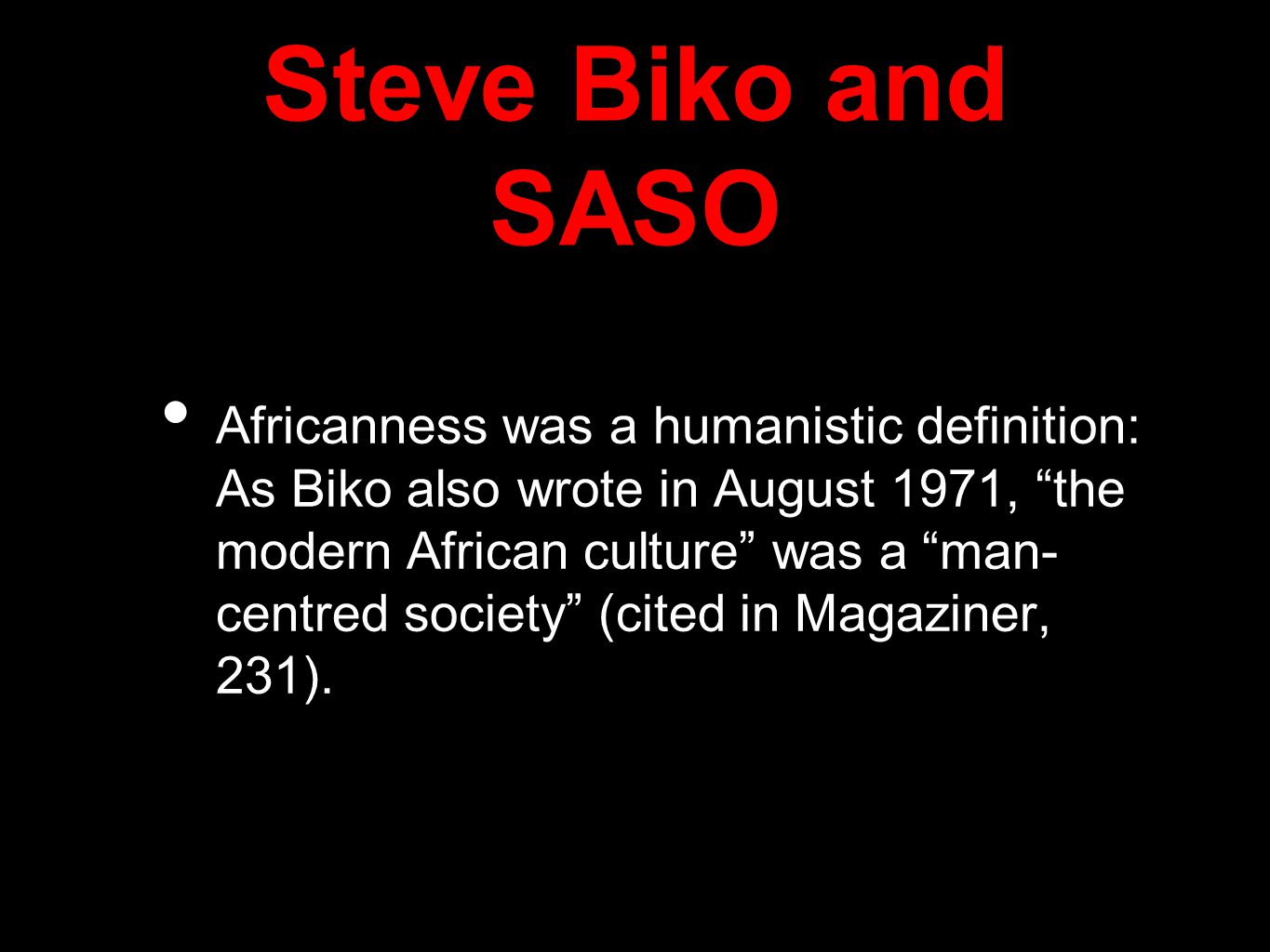 Steve Biko and SASO Africanness was a humanistic definition: As Biko also wrote in August 1971, the modern African culture was a man- centred society (cited in Magaziner, 231).