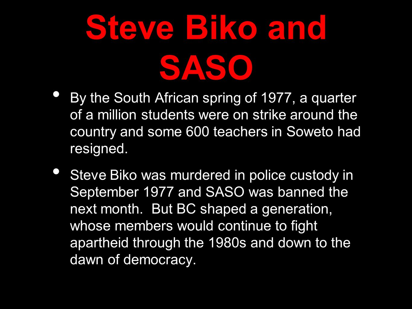Steve Biko and SASO By the South African spring of 1977, a quarter of a million students were on strike around the country and some 600 teachers in Soweto had resigned.