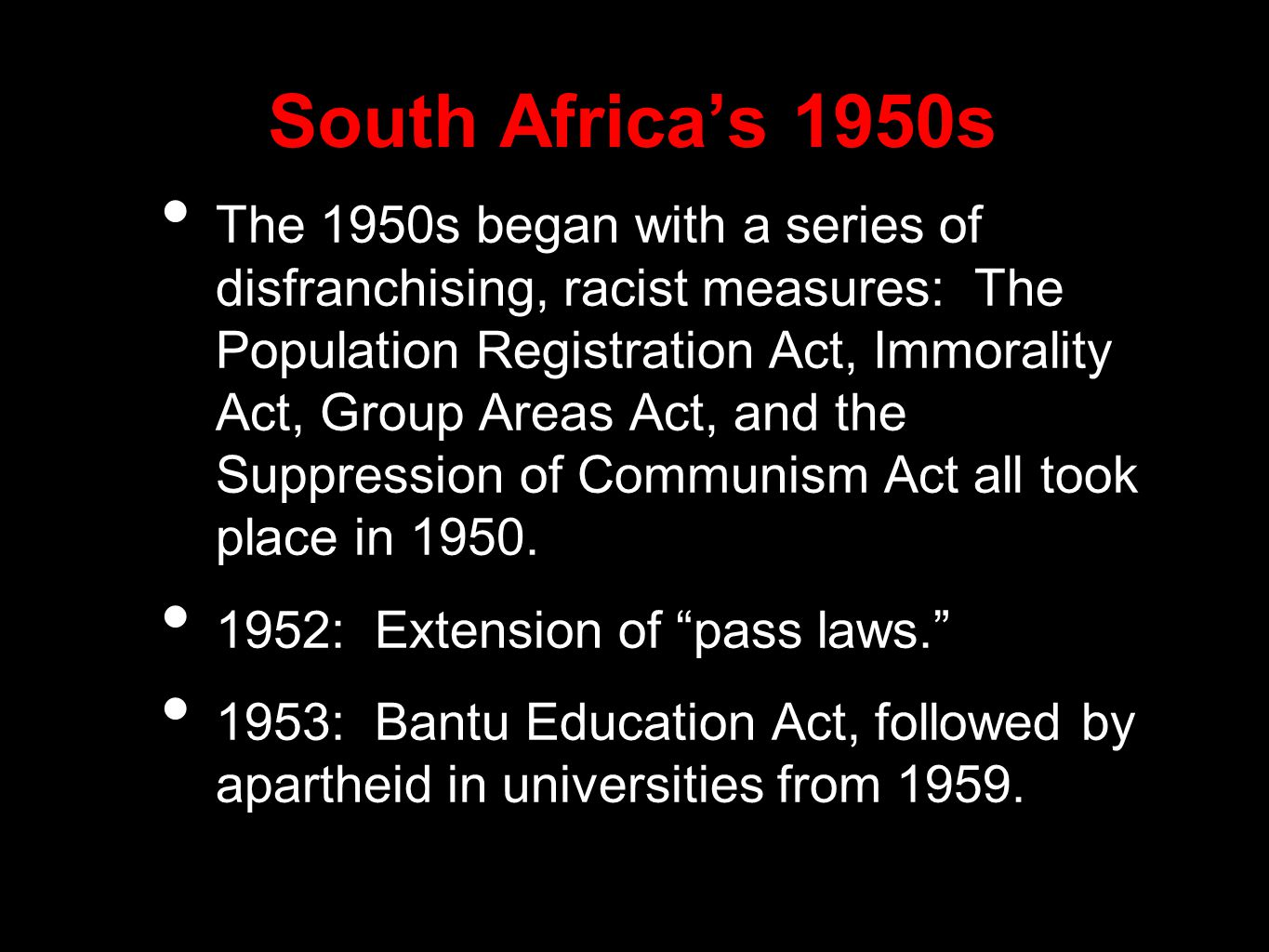 South Africa's 1950s The 1950s began with a series of disfranchising, racist measures: The Population Registration Act, Immorality Act, Group Areas Act, and the Suppression of Communism Act all took place in 1950.