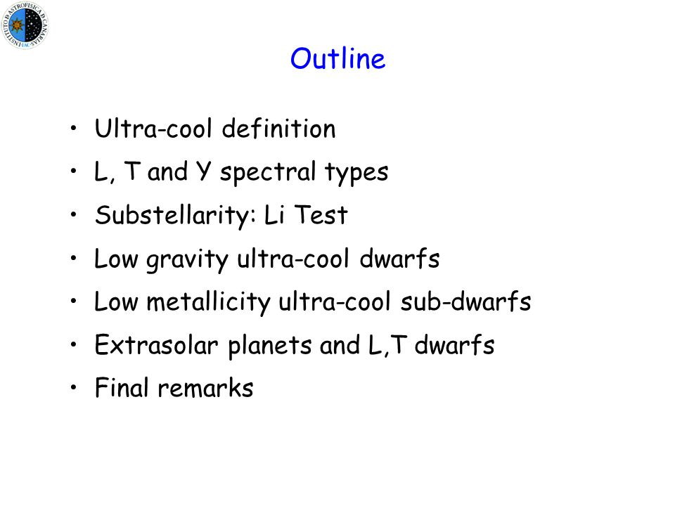 Ultra-cool definition L, T and Y spectral types Substellarity: Li Test Low gravity ultra-cool dwarfs Low metallicity ultra-cool sub-dwarfs Extrasolar planets and L,T dwarfs Final remarks Outline