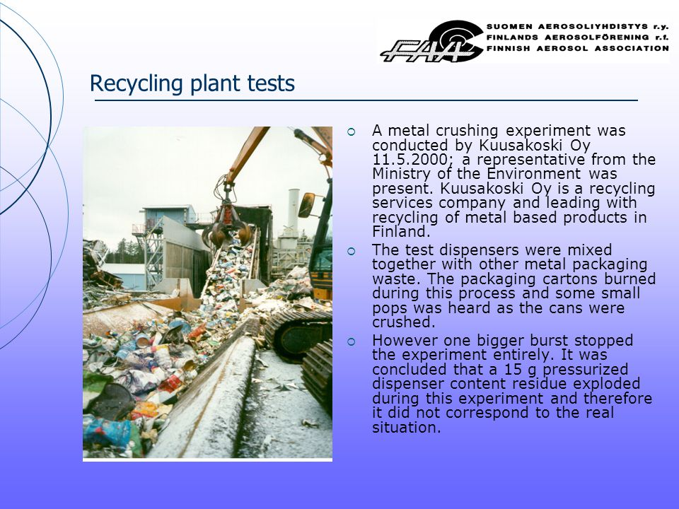Recycling plant tests  A metal crushing experiment was conducted by Kuusakoski Oy 11.5.2000; a representative from the Ministry of the Environment was present.