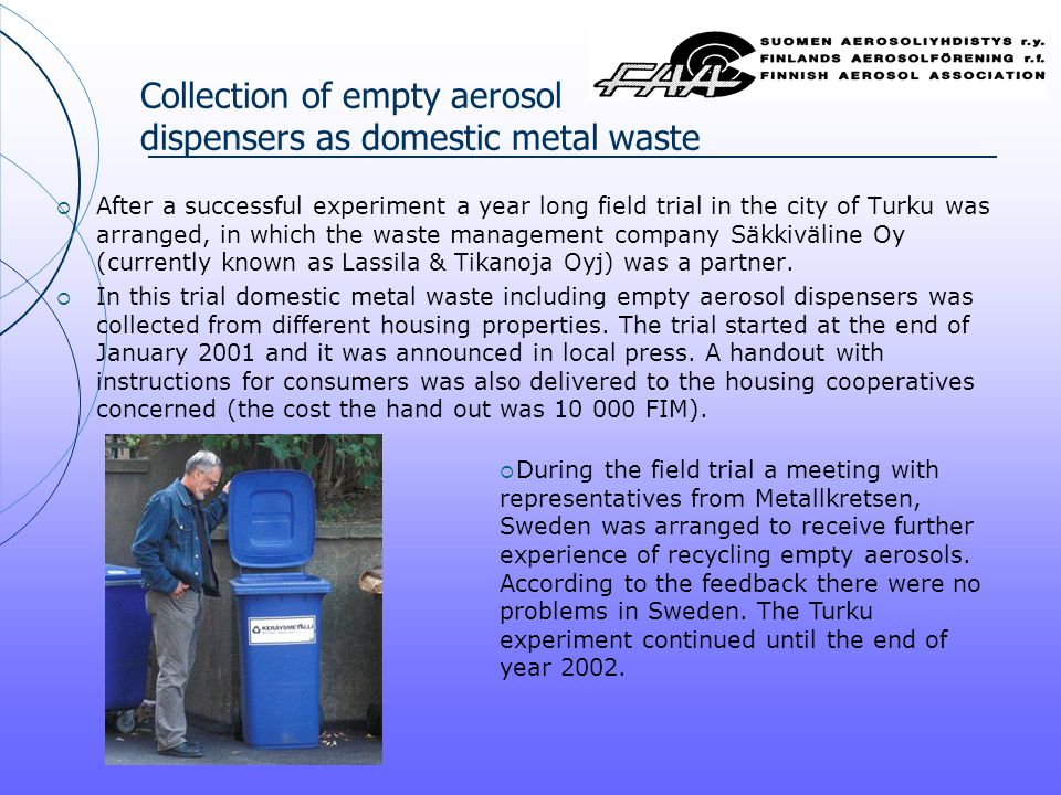 Collection of empty aerosol dispensers as domestic metal waste  After a successful experiment a year long field trial in the city of Turku was arranged, in which the waste management company Säkkiväline Oy (currently known as Lassila & Tikanoja Oyj) was a partner.