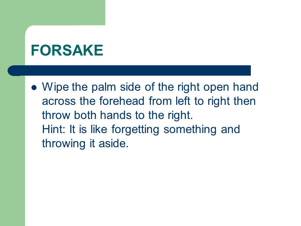 FORSAKE Wipe the palm side of the right open hand across the forehead from left to right then throw both hands to the right.