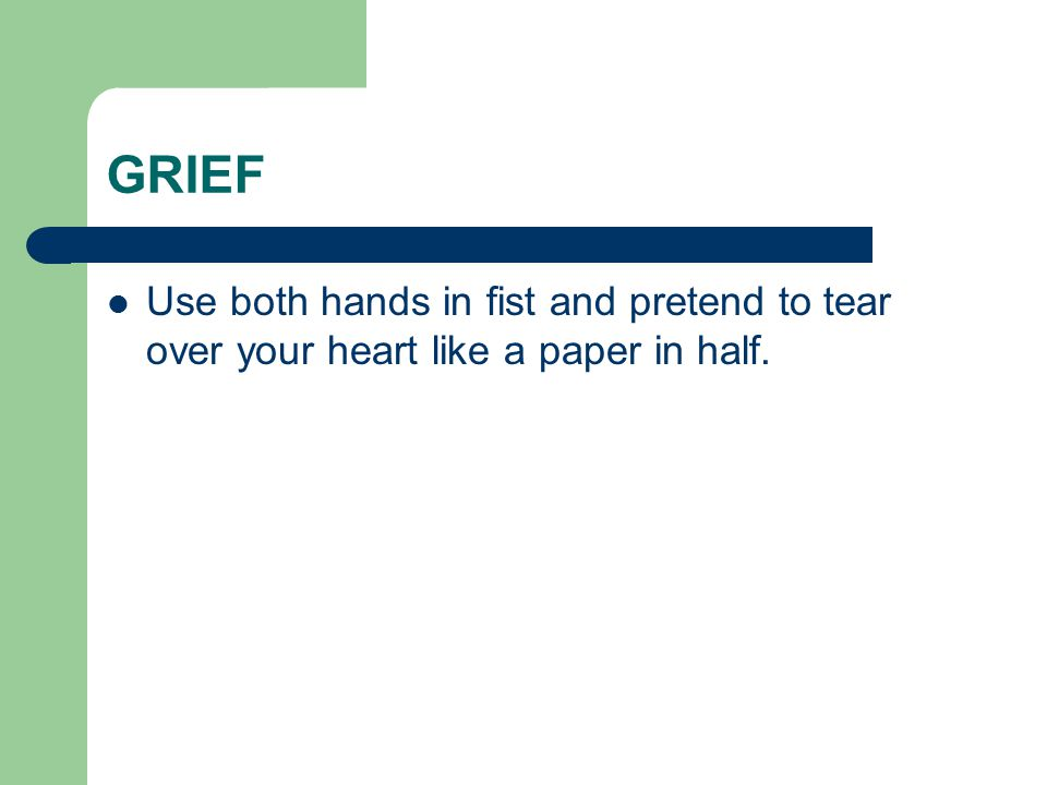 GRIEF Use both hands in fist and pretend to tear over your heart like a paper in half.