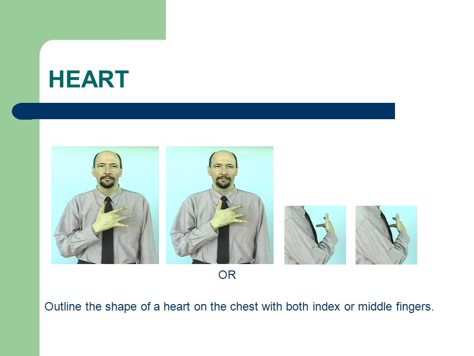 HEART OR Outline the shape of a heart on the chest with both index or middle fingers.