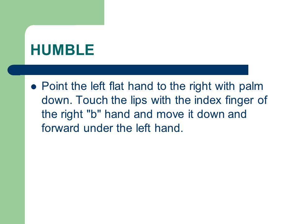 HUMBLE Point the left flat hand to the right with palm down.