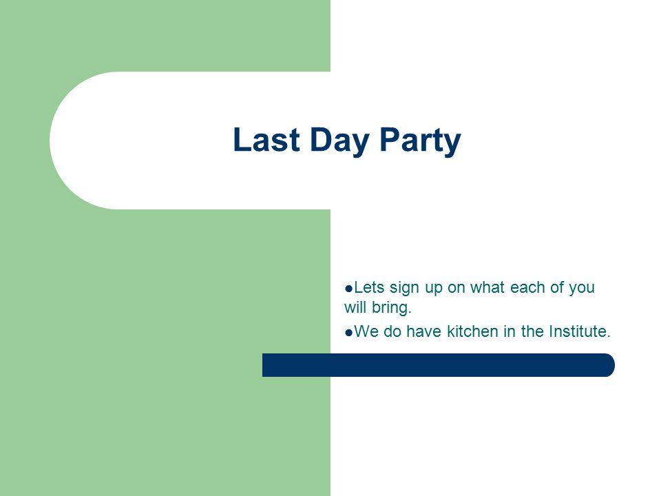 Last Day Party Lets sign up on what each of you will bring. We do have kitchen in the Institute.