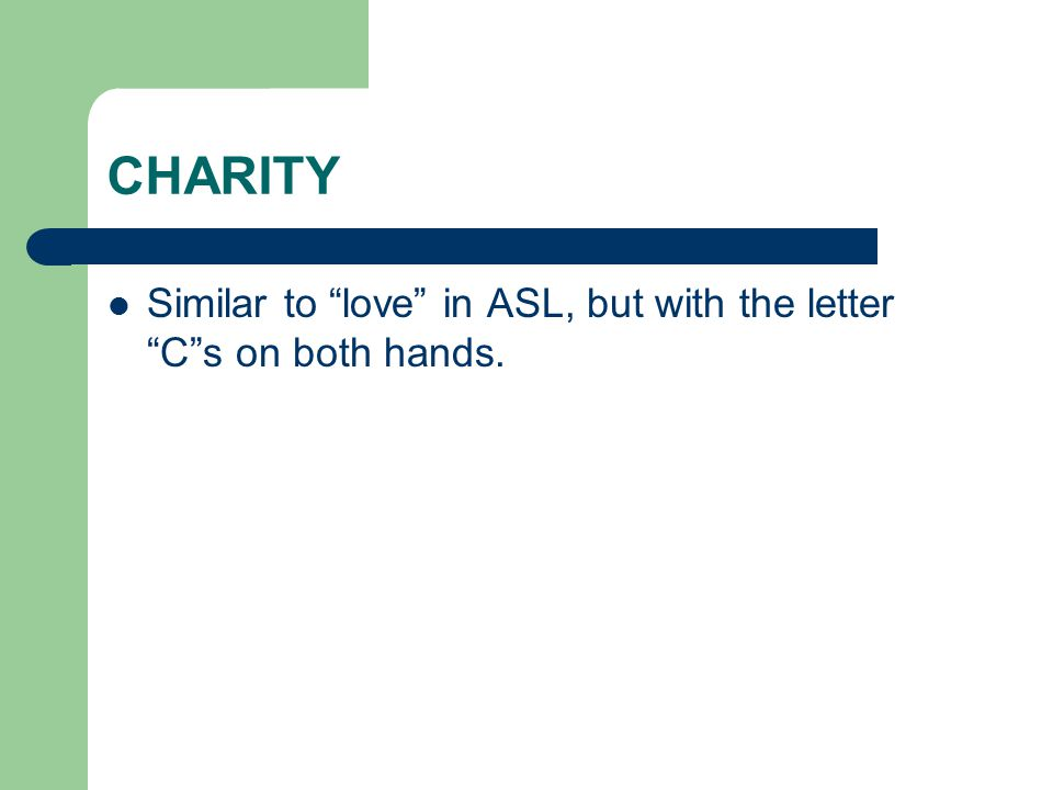 CHARITY Similar to love in ASL, but with the letter C s on both hands.