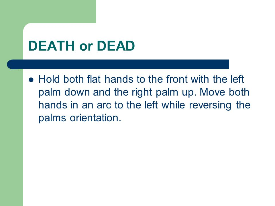 DEATH or DEAD Hold both flat hands to the front with the left palm down and the right palm up.