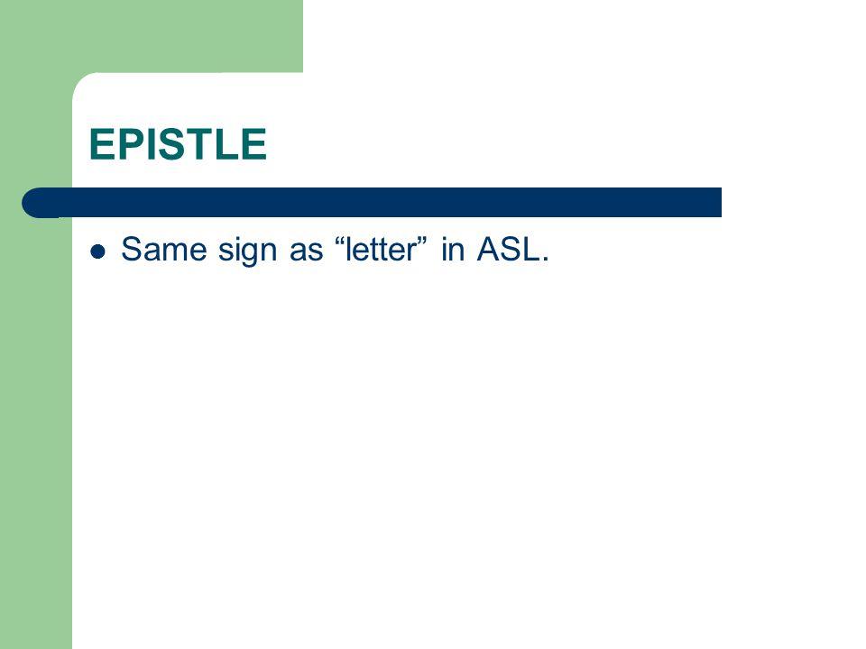 EPISTLE Same sign as letter in ASL.