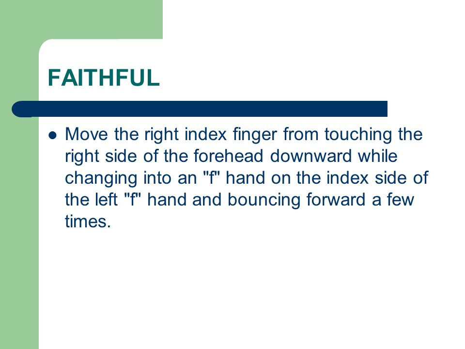 FAITHFUL Move the right index finger from touching the right side of the forehead downward while changing into an f hand on the index side of the left f hand and bouncing forward a few times.