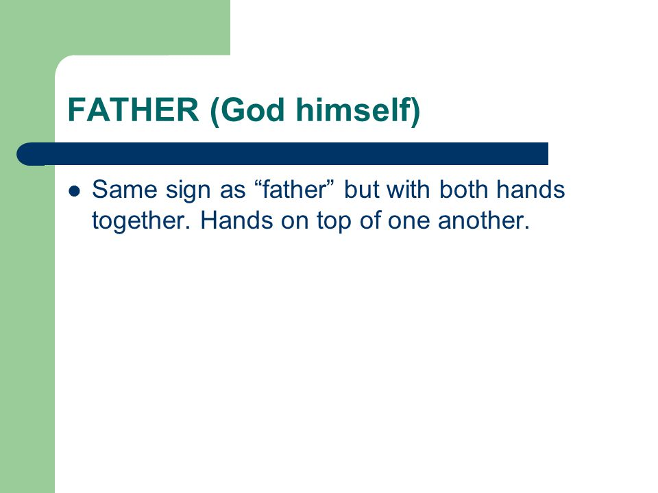 FATHER (God himself) Same sign as father but with both hands together.