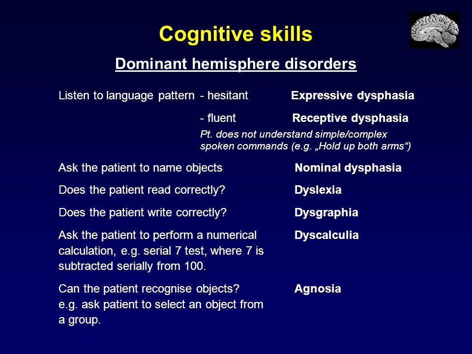 Cognitive skills Dominant hemisphere disorders Listen to language pattern- hesitant Expressive dysphasia - fluent Receptive dysphasia Pt. does not und