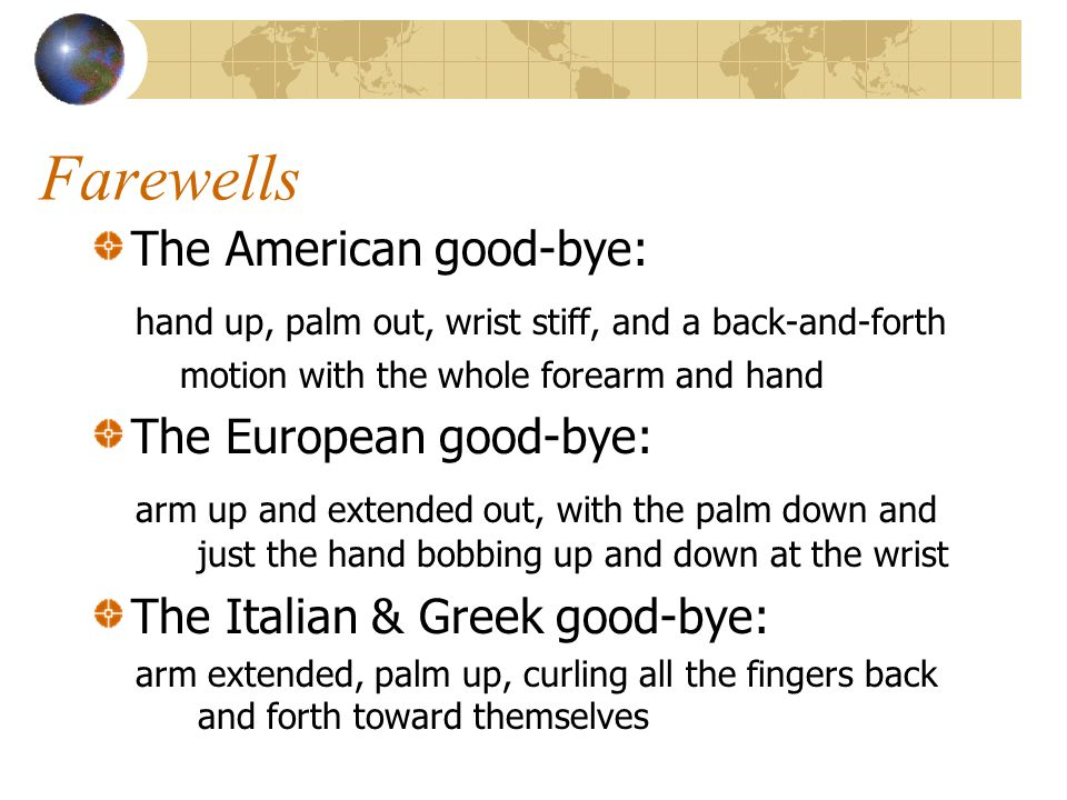 Farewells The American good-bye: hand up, palm out, wrist stiff, and a back-and-forth motion with the whole forearm and hand The European good-bye: arm up and extended out, with the palm down and just the hand bobbing up and down at the wrist The Italian & Greek good-bye: arm extended, palm up, curling all the fingers back and forth toward themselves