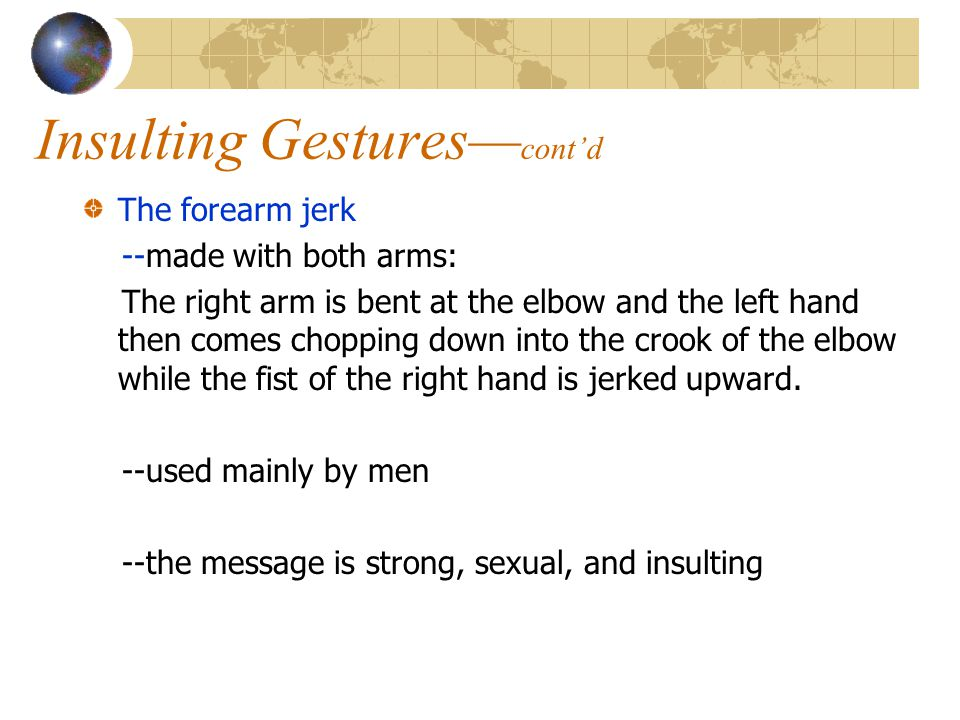 Insulting Gestures— cont'd The forearm jerk --made with both arms: The right arm is bent at the elbow and the left hand then comes chopping down into the crook of the elbow while the fist of the right hand is jerked upward.